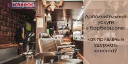 Дополнительные услуги в барбершопе: как привлечь и удержать клиента?